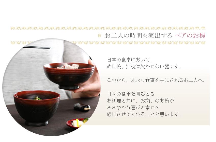 日本の食卓に置いて、めし椀、汁椀は欠かせない器です。これから末永く食事を共にされるお二人へ。日々の食卓を囲むとき、お料理とともに、お揃いのお椀がささやかな喜びと幸せを感じさせてくれることと思います。
