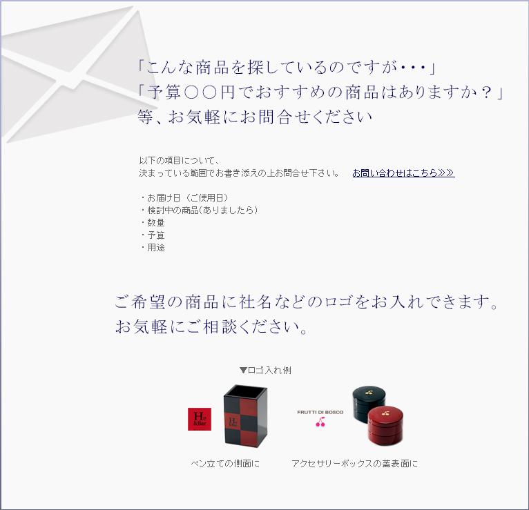「こんな商品を探しているのですが・・・」「予算〇〇円でおすすめの商品はありますか?」等、お気軽にお問い合わせください。 ご希望の商品に社名などのロゴを入れることもできます。お気軽にご相談ください。