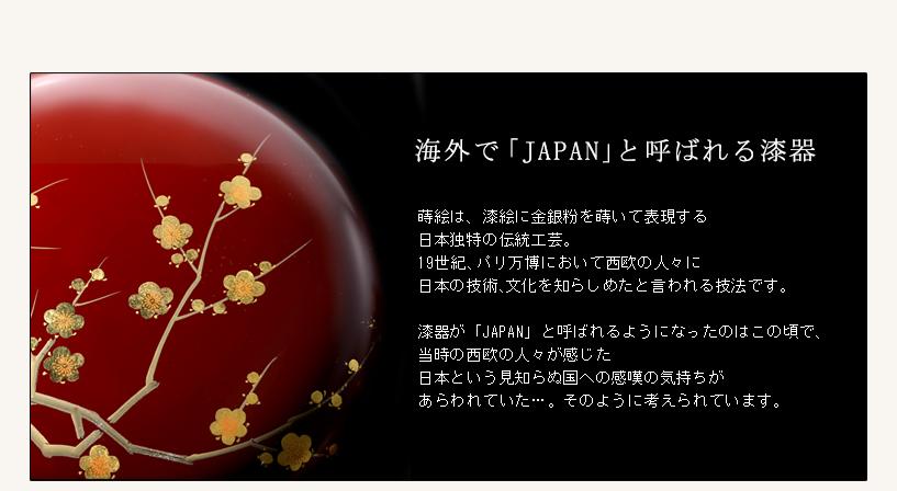 ●海外で「Japan」と呼ばれる漆器 ■蒔絵は、漆絵に金銀粉を用いて表現する日本独特の伝統工芸。19世紀、パリ万博において西欧の人々に日本の技術、文化を知らしめたと言われる技法です。漆器が「JAPAN」と呼ばれるようになったのはこの頃で、当時の西欧の人々が感じた日本という見知らぬ国への感嘆の気持ちがあらわれていた…。そのように考えられています。