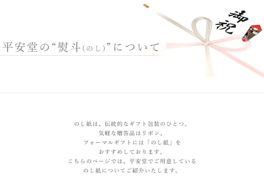"""【平安堂の""""熨斗(のし)""""について】 のし紙は、伝統的なギフト包装のひとつ。気軽な贈答品はリボン、フォーマルギフトには「のし紙」をおすすめしております。こちらのページでは、平安堂でご用意しているのし紙についてご紹介いたします。"""
