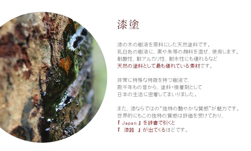 【漆塗】漆の木の樹液を原料にした天然塗料です。乳白色の樹液に、黒や朱等の顔料を混ぜ、使用します。耐酸性、耐アルカリ性、耐水性にも優れるなど、天然の塗料として最も優れている素材です。非常に特殊な特徴を持つ樹液で、数千年もの昔から、塗料・接着剤として日本の生活に密着してまいりました。また、漆ならではの独特で艶やかな質感が魅力です。世界的にもこの独特の質感は評価を受けており、『JAPAN』を辞書で引くと『漆器』が出てくるほどです。
