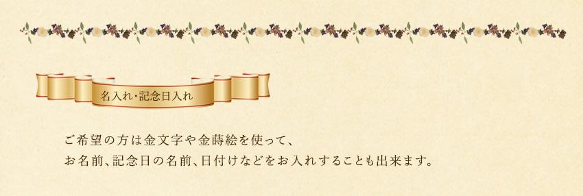 ご希望の方は金文字や金蒔絵を使って、 お名前、記念日の名前、日付けなどをお入れすることも出来ます。
