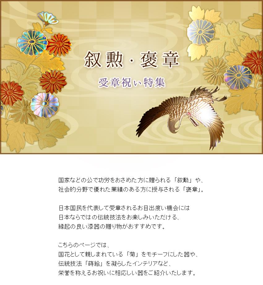 国家などの公で功労をおさめた方に贈られる「叙勲」や、 社会的分野で優れた業績のある方に授与される「褒章」。  日本国民を代表して受章されるお目出度い機会には 日本ならではの伝統技法をお楽しみいただける、 縁起の良い漆器の贈り物がおすすめです。  こちらのページでは、 国花として親しまれている「菊」をモチーフにした器や、 伝統技法「蒔絵」を凝らしたインテリアなど、 栄誉を称えるお祝いに相応しい器をご紹介いたします。