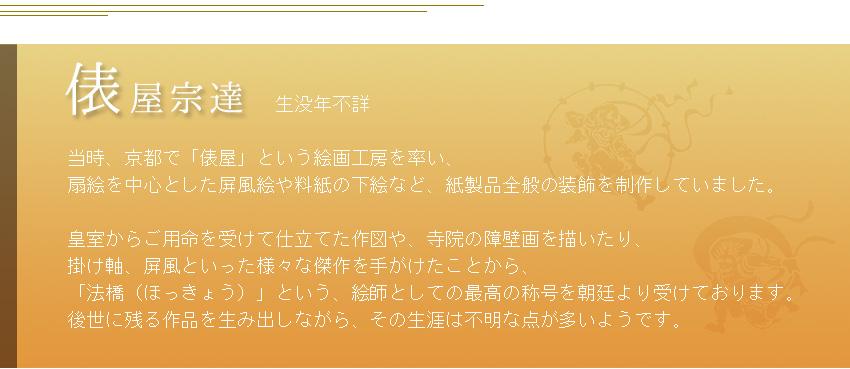 生没年不詳  当時、京都で「俵屋」という絵画工房を率い、 扇絵を中心とした屏風絵や料紙の下絵など、紙製品全般の装飾を制作していました。  皇室からご用命を受けて仕立てた作図や、寺院の障壁画を描いたり、 掛け軸、屏風といった様々な傑作を手がけたことから、 「法橋(ほっきょう)」という、絵師としての最高の称号を朝廷より受けております。 後世に残る作品を生み出しながら、その生涯は不明な点が多いようです。