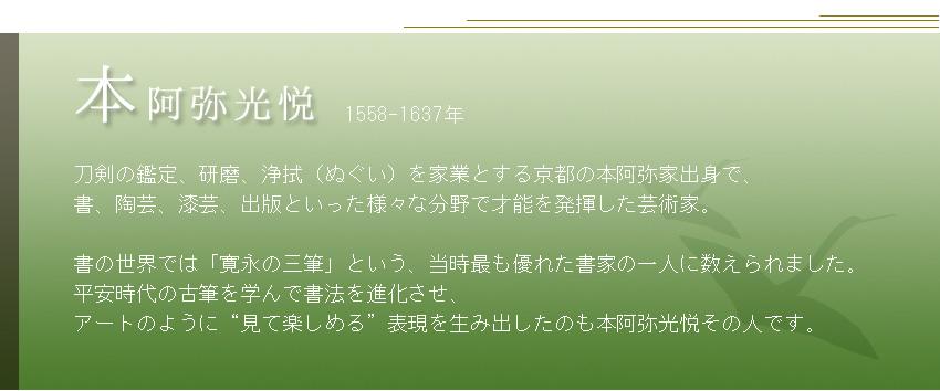 """1558-1637年  刀剣の鑑定、研磨、浄拭(ぬぐい)を家業とする京都の本阿弥家出身で、 書、陶芸、漆芸、出版といった様々な分野で才能を発揮した芸術家。  書の世界では「寛永の三筆」という、当時最も優れた書家の一人に数えられました。 平安時代の古筆を学んで書法を進化させ、 アートのように""""見て楽しめる""""表現を生み出したのも本阿弥光悦その人です。"""