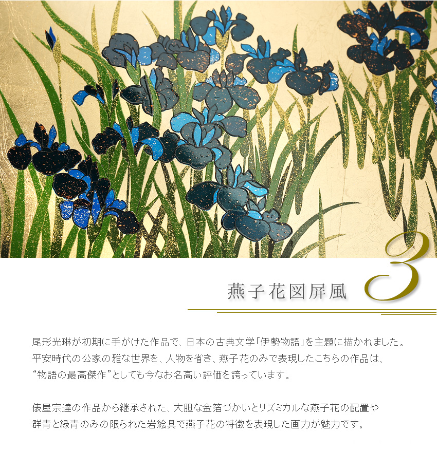 """尾形光琳が初期に手がけた作品で、日本の古典文学「伊勢物語」を主題に描かれました。 平安時代の公家の雅な世界を、人物を省き、燕子花のみで表現したこちらの作品は、 """"物語の最高傑作""""としても今なお名高い評価を誇っています。  俵屋宗達の作品から継承された、大胆な金箔づかいとリズミカルな燕子花の配置や 群青と緑青のみの限られた岩絵具で燕子花の特徴を表現した画力が魅力です。"""