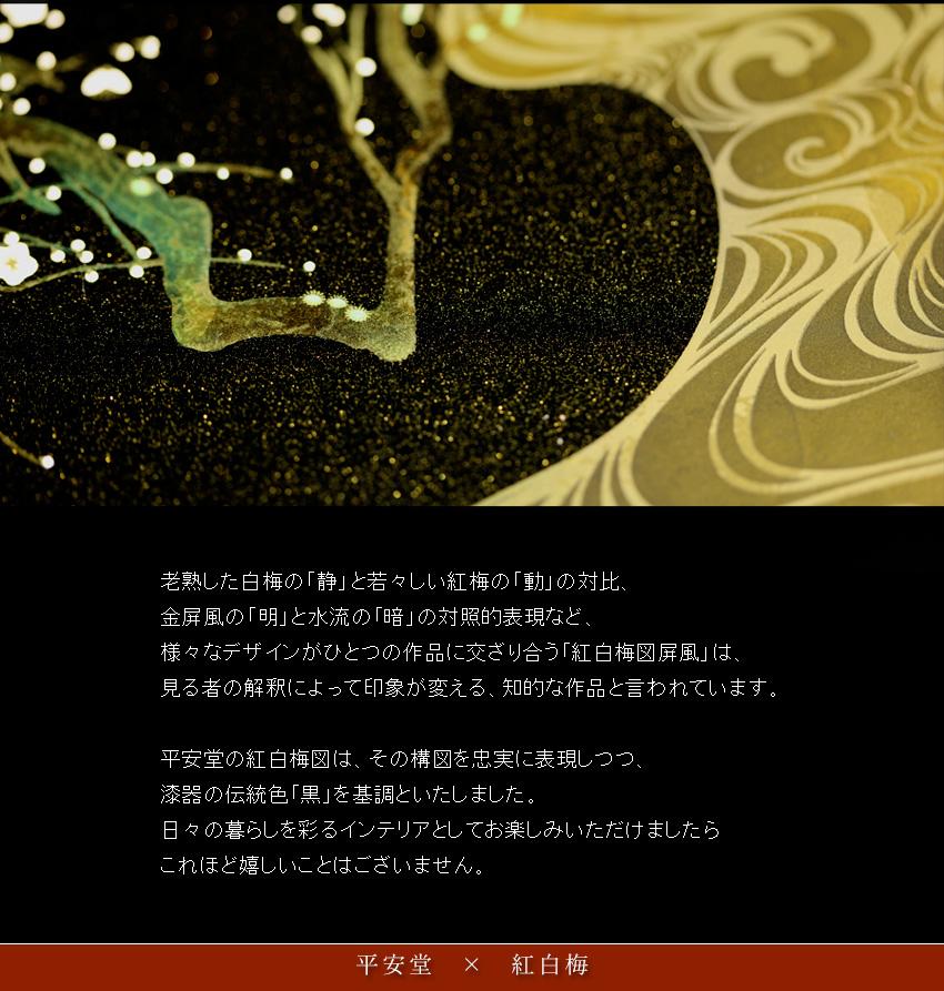 老熟した白梅の「静」と若々しい紅梅の「動」の対比、 金屏風の「明」と水流の「暗」の対照的表現など、 様々なデザインがひとつの作品に交ざり合う「紅白梅図屏風」は、 見る者の解釈によって印象が変える、知的な作品と言われています。  平安堂の紅白梅図は、その構図を忠実に表現しつつ、 漆器の伝統色「黒」を基調といたしました。 日々の暮らしを彩るインテリアとしてお楽しみいただけましたら これほど嬉しいことはございません。