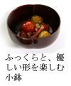 ふっくら、まあるい形を楽しむ漆器小鉢
