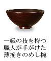 一級の技を持つ職人が手掛けた薄挽きの漆器めし椀