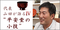 漆器山田平安堂代表山田健太が語る平安堂の小技